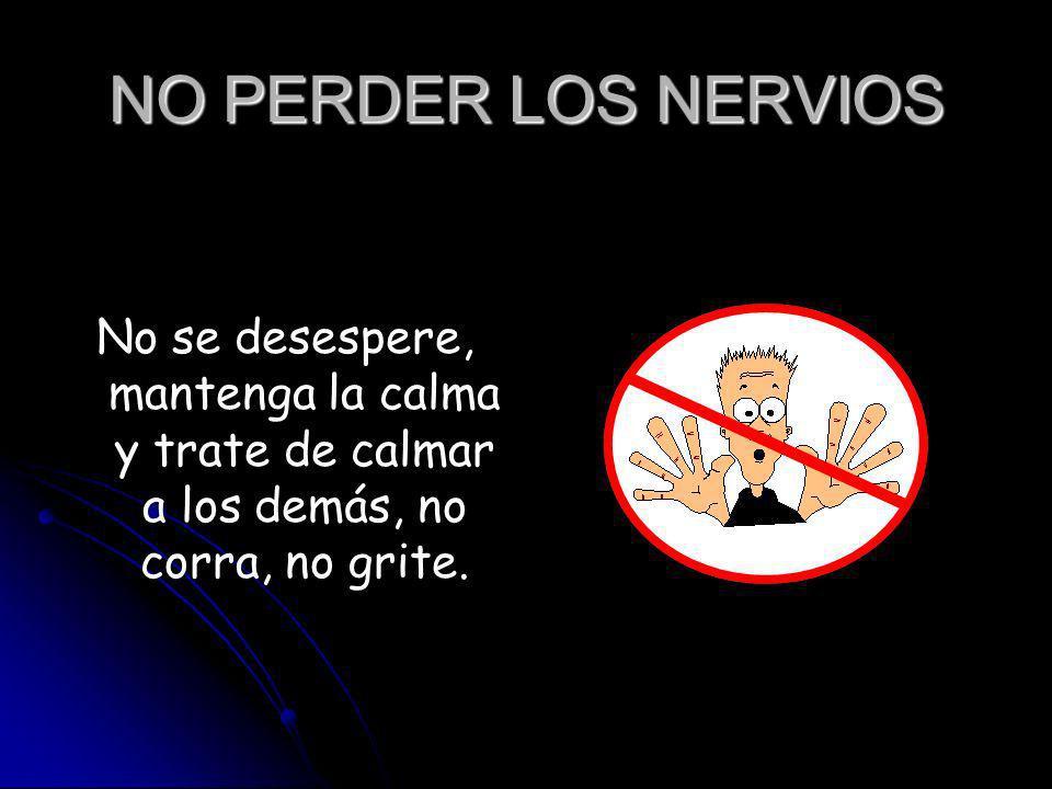 NO PERDER LOS NERVIOS No se desespere, mantenga la calma y trate de calmar a los demás, no corra, no grite.