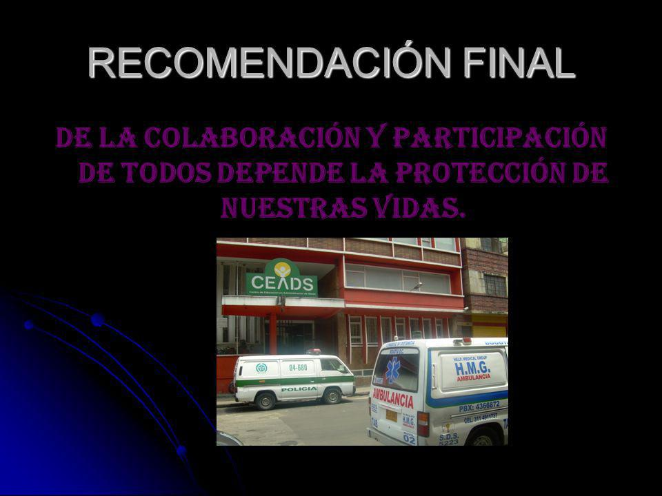 RECOMENDACIÓN FINALDE LA COLABORACIÓN Y PARTICIPACIÓN DE TODOS DEPENDE LA PROTECCIÓN DE NUESTRAS VIDAS.