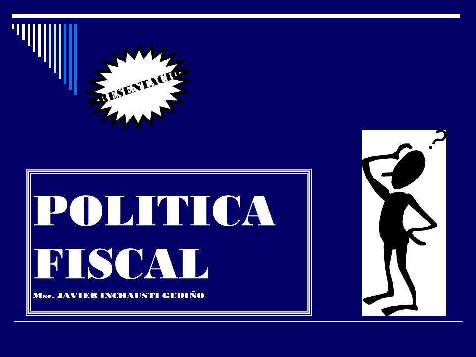 POLITICA FISCAL Msc. JAVIER INCHAUSTI GUDIÑO