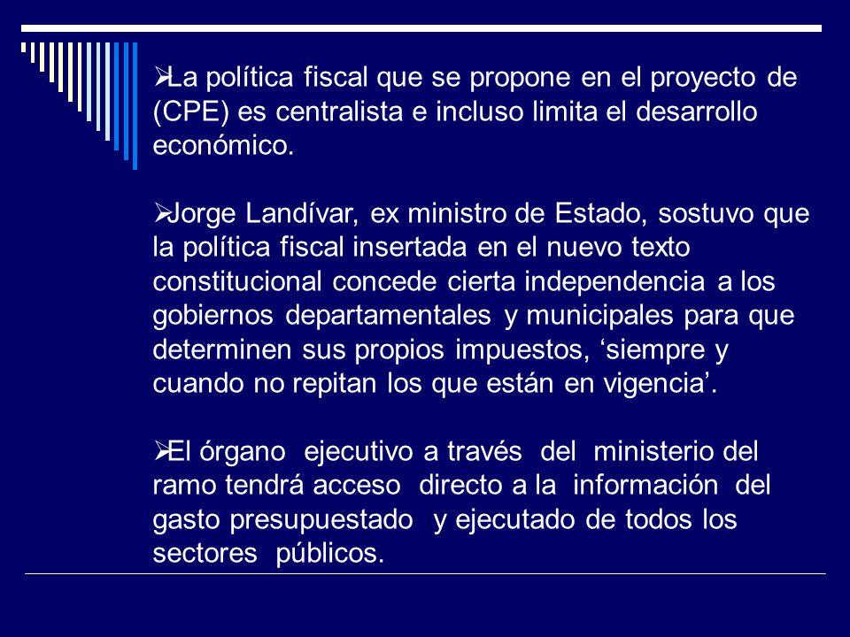 La política fiscal que se propone en el proyecto de (CPE) es centralista e incluso limita el desarrollo económico.
