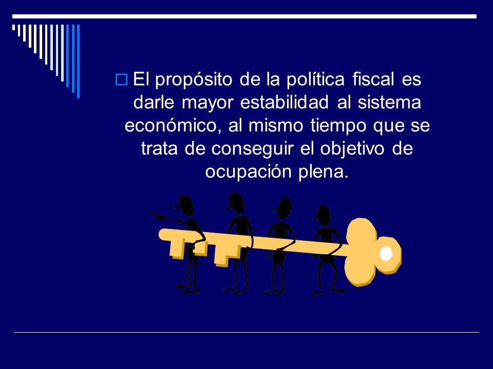 El propósito de la política fiscal es darle mayor estabilidad al sistema económico, al mismo tiempo que se trata de conseguir el objetivo de ocupación plena.