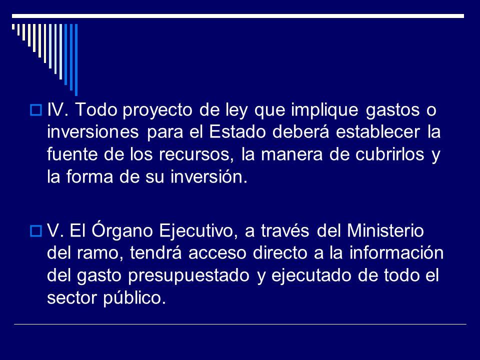 IV. Todo proyecto de ley que implique gastos o inversiones para el Estado deberá establecer la fuente de los recursos, la manera de cubrirlos y la forma de su inversión.