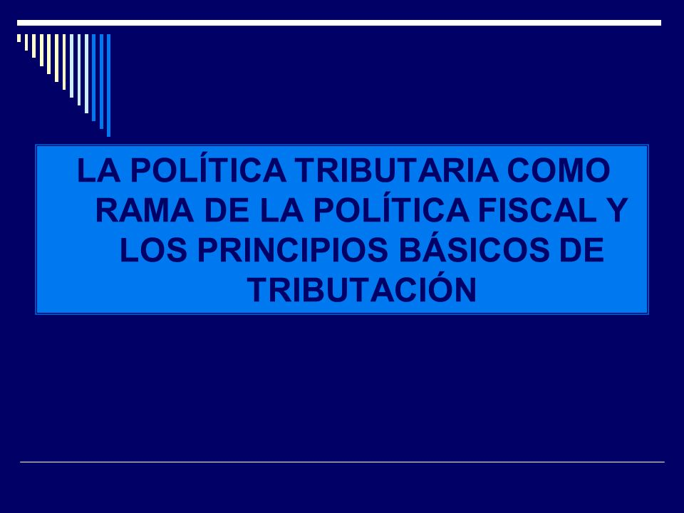 POLÍTICA FISCAL LA POLÍTICA TRIBUTARIA COMO RAMA DE LA POLÍTICA FISCAL Y LOS PRINCIPIOS BÁSICOS DE TRIBUTACIÓN.