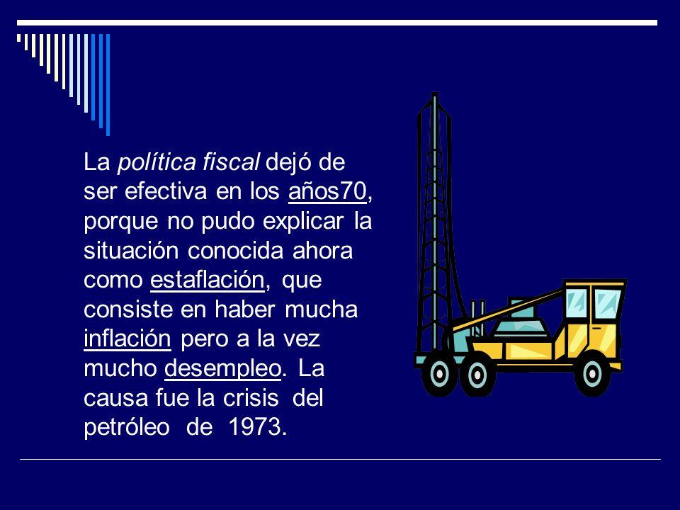 La política fiscal dejó de ser efectiva en los años70, porque no pudo explicar la situación conocida ahora como estaflación, que consiste en haber mucha inflación pero a la vez mucho desempleo.
