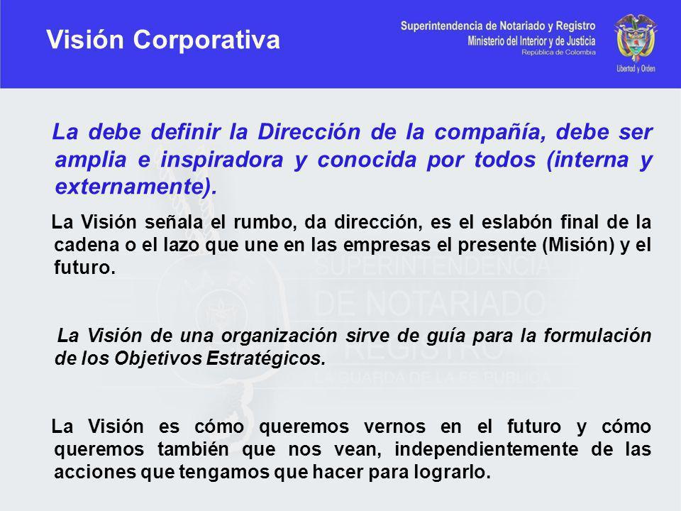 Visión Corporativa La debe definir la Dirección de la compañía, debe ser amplia e inspiradora y conocida por todos (interna y externamente).