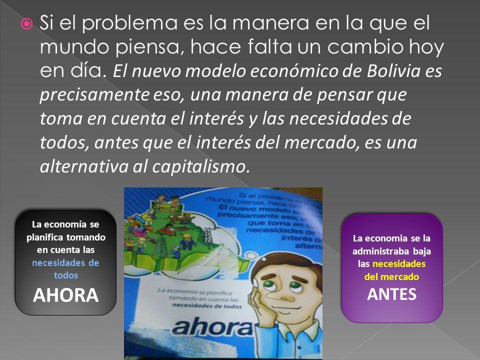 Si el problema es la manera en la que el mundo piensa, hace falta un cambio hoy en día. El nuevo modelo económico de Bolivia es precisamente eso, una manera de pensar que toma en cuenta el interés y las necesidades de todos, antes que el interés del mercado, es una alternativa al capitalismo.