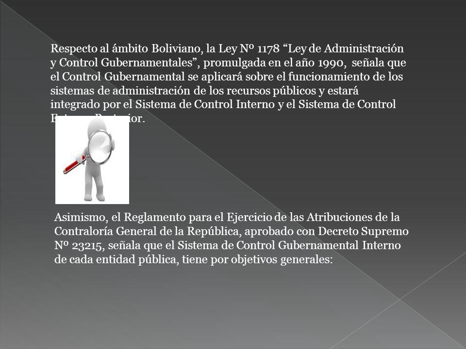 Respecto al ámbito Boliviano, la Ley Nº 1178 Ley de Administración y Control Gubernamentales , promulgada en el año 1990, señala que el Control Gubernamental se aplicará sobre el funcionamiento de los sistemas de administración de los recursos públicos y estará integrado por el Sistema de Control Interno y el Sistema de Control Externo Posterior.