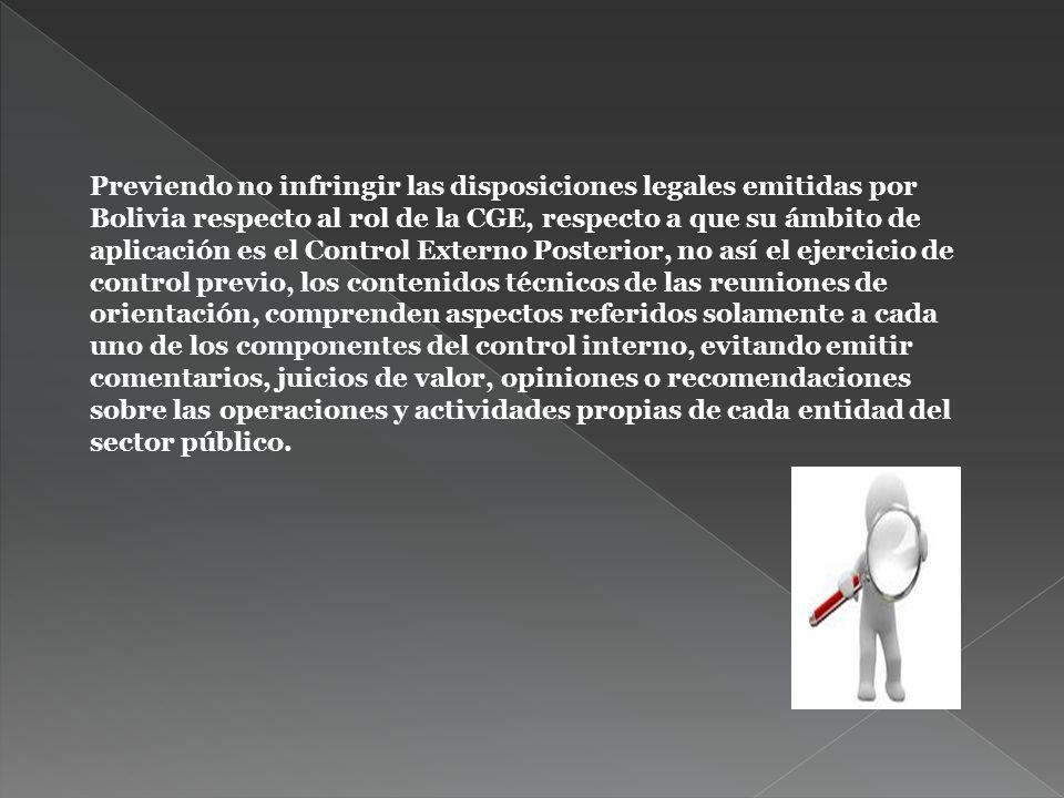 Previendo no infringir las disposiciones legales emitidas por Bolivia respecto al rol de la CGE, respecto a que su ámbito de aplicación es el Control Externo Posterior, no así el ejercicio de control previo, los contenidos técnicos de las reuniones de orientación, comprenden aspectos referidos solamente a cada uno de los componentes del control interno, evitando emitir comentarios, juicios de valor, opiniones o recomendaciones sobre las operaciones y actividades propias de cada entidad del sector público.