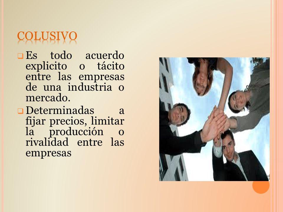 COLUSIVO Es todo acuerdo explicito o tácito entre las empresas de una industria o mercado.