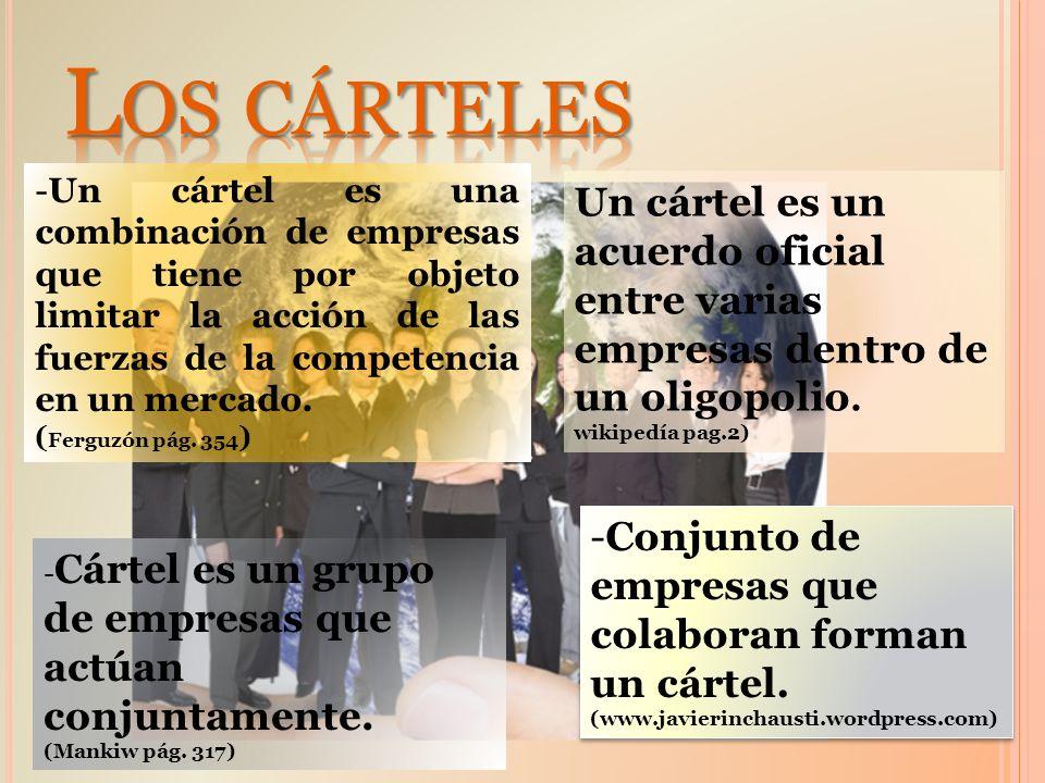Los cárteles Un cártel es una combinación de empresas que tiene por objeto limitar la acción de las fuerzas de la competencia en un mercado.
