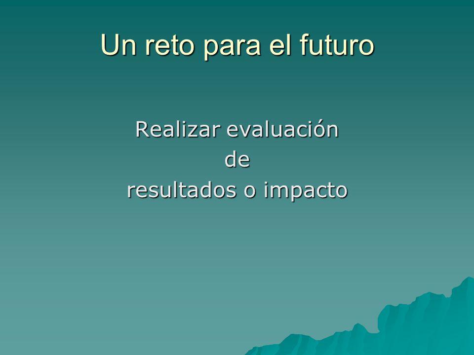 Un reto para el futuro Realizar evaluación de resultados o impacto