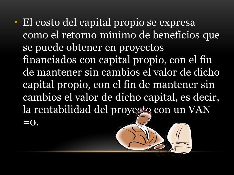 El costo del capital propio se expresa como el retorno mínimo de beneficios que se puede obtener en proyectos financiados con capital propio, con el fin de mantener sin cambios el valor de dicho capital propio, con el fin de mantener sin cambios el valor de dicho capital, es decir, la rentabilidad del proyecto con un VAN =0.