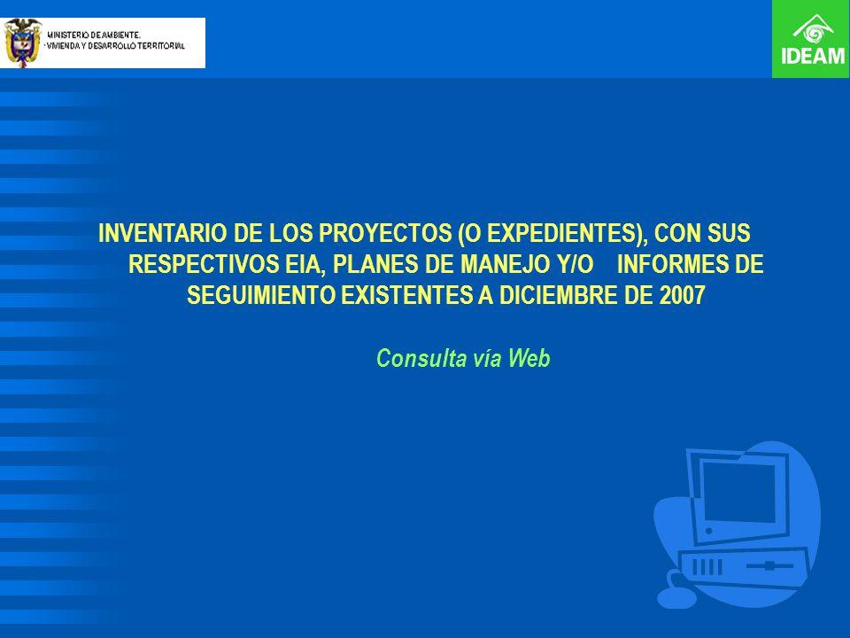 INVENTARIO DE LOS PROYECTOS (O EXPEDIENTES), CON SUS RESPECTIVOS EIA, PLANES DE MANEJO Y/O INFORMES DE SEGUIMIENTO EXISTENTES A DICIEMBRE DE 2007