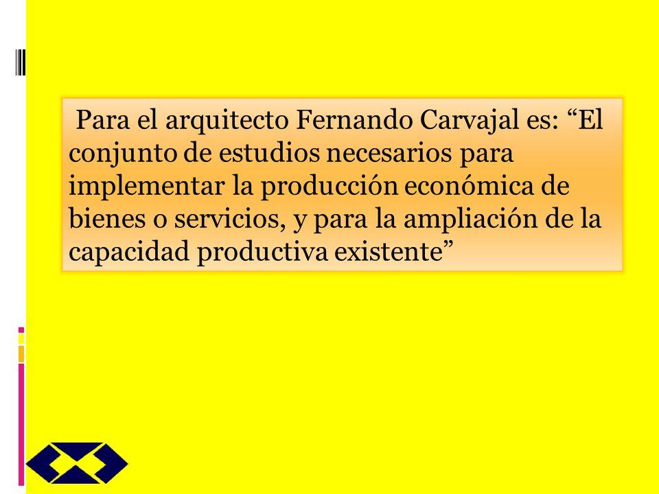 Para el arquitecto Fernando Carvajal es: El conjunto de estudios necesarios para implementar la producción económica de bienes o servicios, y para la ampliación de la capacidad productiva existente