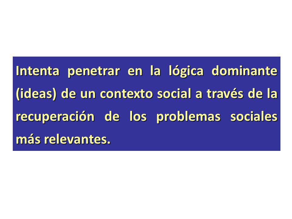 Intenta penetrar en la lógica dominante (ideas) de un contexto social a través de la recuperación de los problemas sociales más relevantes.