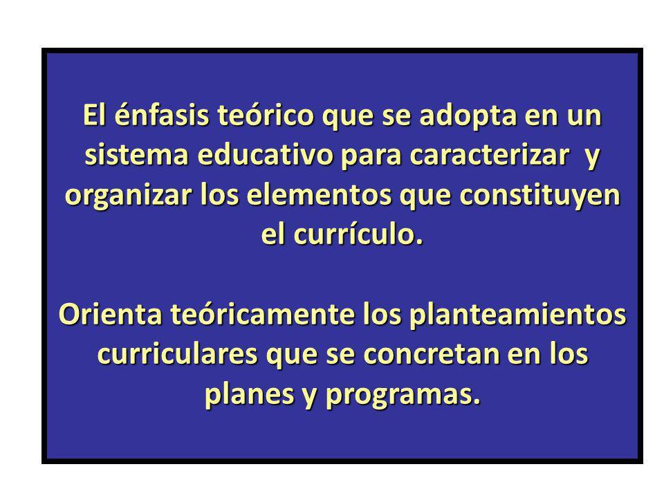 El énfasis teórico que se adopta en un sistema educativo para caracterizar y organizar los elementos que constituyen el currículo.