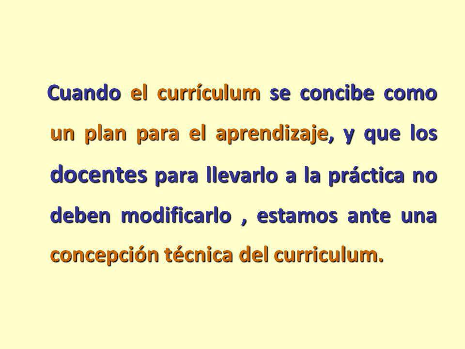 Cuando el currículum se concibe como un plan para el aprendizaje, y que los docentes para llevarlo a la práctica no deben modificarlo , estamos ante una concepción técnica del curriculum.