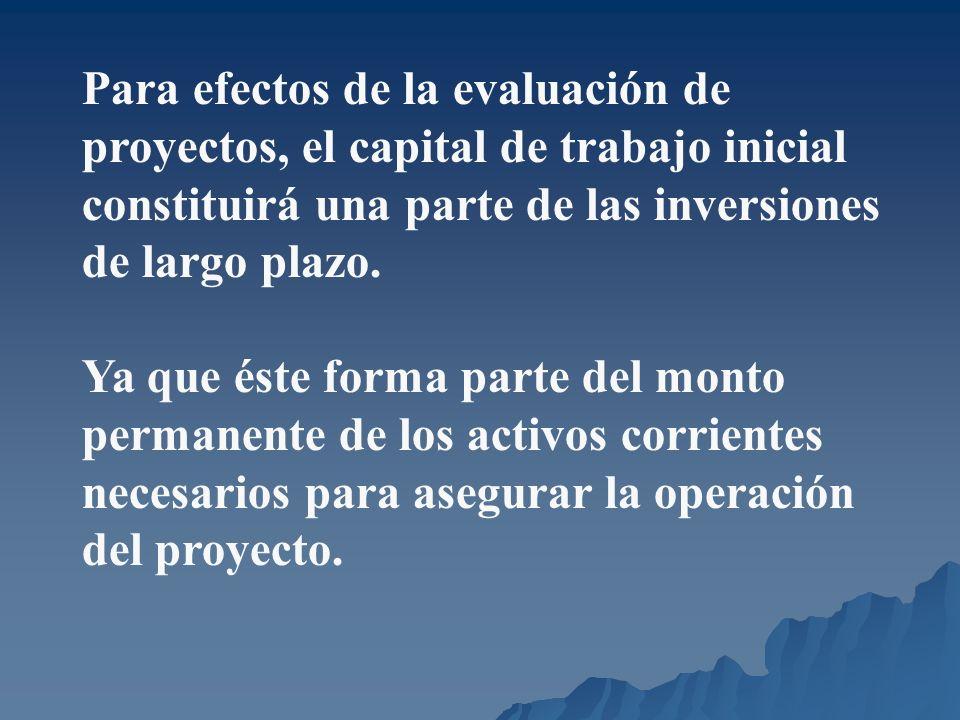 Para efectos de la evaluación de proyectos, el capital de trabajo inicial constituirá una parte de las inversiones de largo plazo.