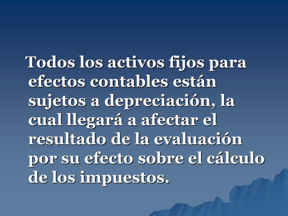 Todos los activos fijos para efectos contables están sujetos a depreciación, la cual llegará a afectar el resultado de la evaluación por su efecto sobre el cálculo de los impuestos.