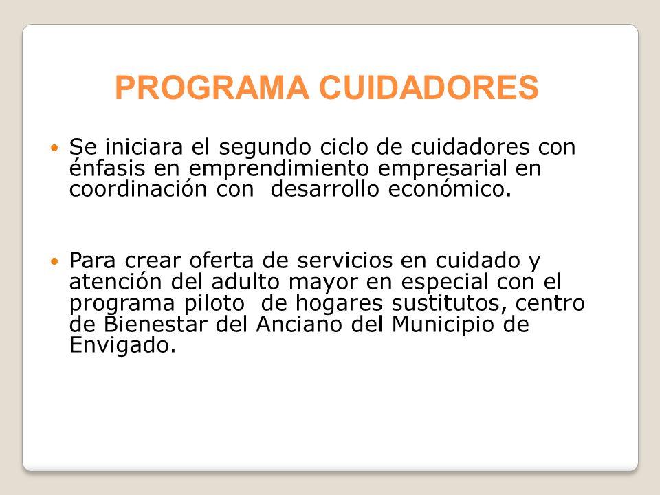PROGRAMA CUIDADORES Se iniciara el segundo ciclo de cuidadores con énfasis en emprendimiento empresarial en coordinación con desarrollo económico.