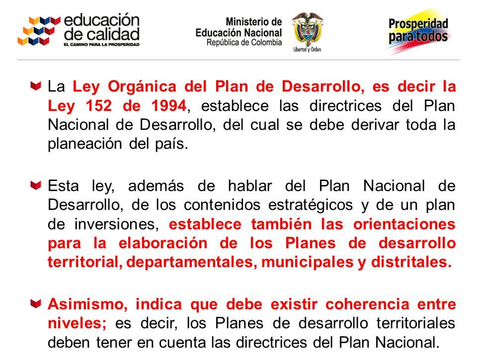 La Ley Orgánica del Plan de Desarrollo, es decir la Ley 152 de 1994, establece las directrices del Plan Nacional de Desarrollo, del cual se debe derivar toda la planeación del país.