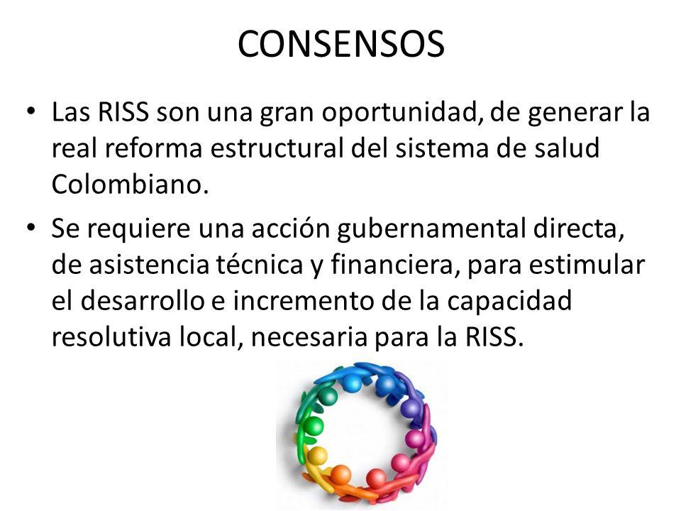 CONSENSOS Las RISS son una gran oportunidad, de generar la real reforma estructural del sistema de salud Colombiano.