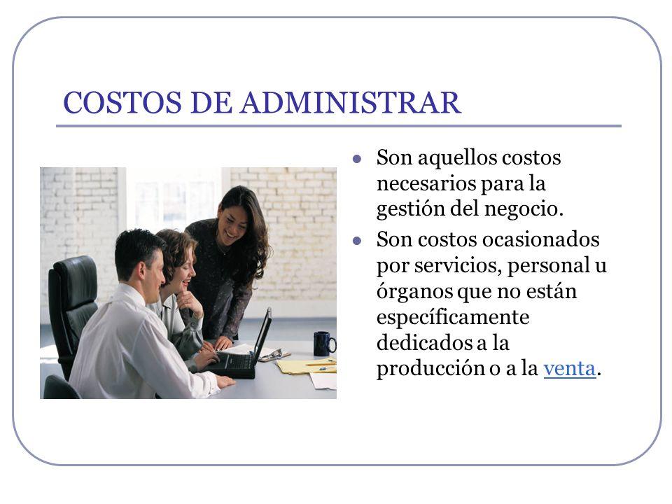 COSTOS DE ADMINISTRAR Son aquellos costos necesarios para la gestión del negocio.