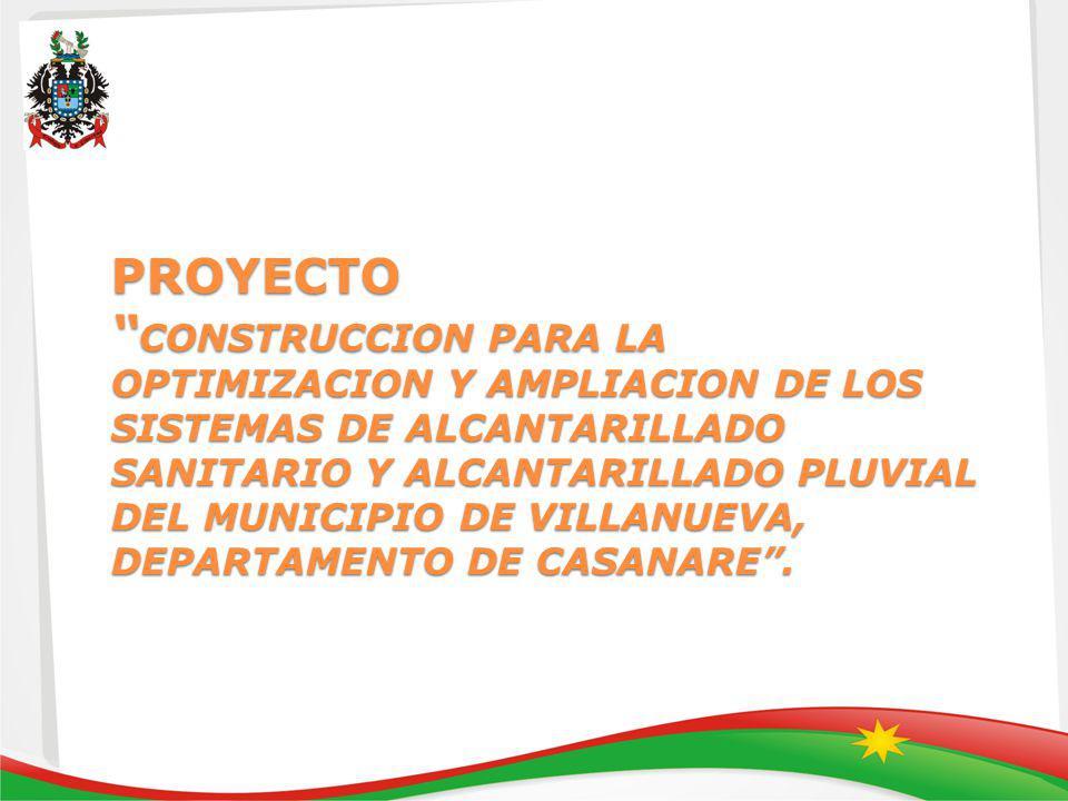 PROYECTO CONSTRUCCION PARA LA OPTIMIZACION Y AMPLIACION DE LOS SISTEMAS DE ALCANTARILLADO SANITARIO Y ALCANTARILLADO PLUVIAL DEL MUNICIPIO DE VILLANUEVA, DEPARTAMENTO DE CASANARE .