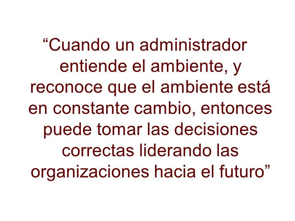 Cuando un administrador entiende el ambiente, y reconoce que el ambiente está en constante cambio, entonces puede tomar las decisiones correctas liderando las organizaciones hacia el futuro