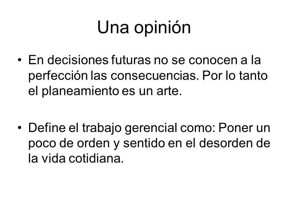 Una opinión En decisiones futuras no se conocen a la perfección las consecuencias. Por lo tanto el planeamiento es un arte.