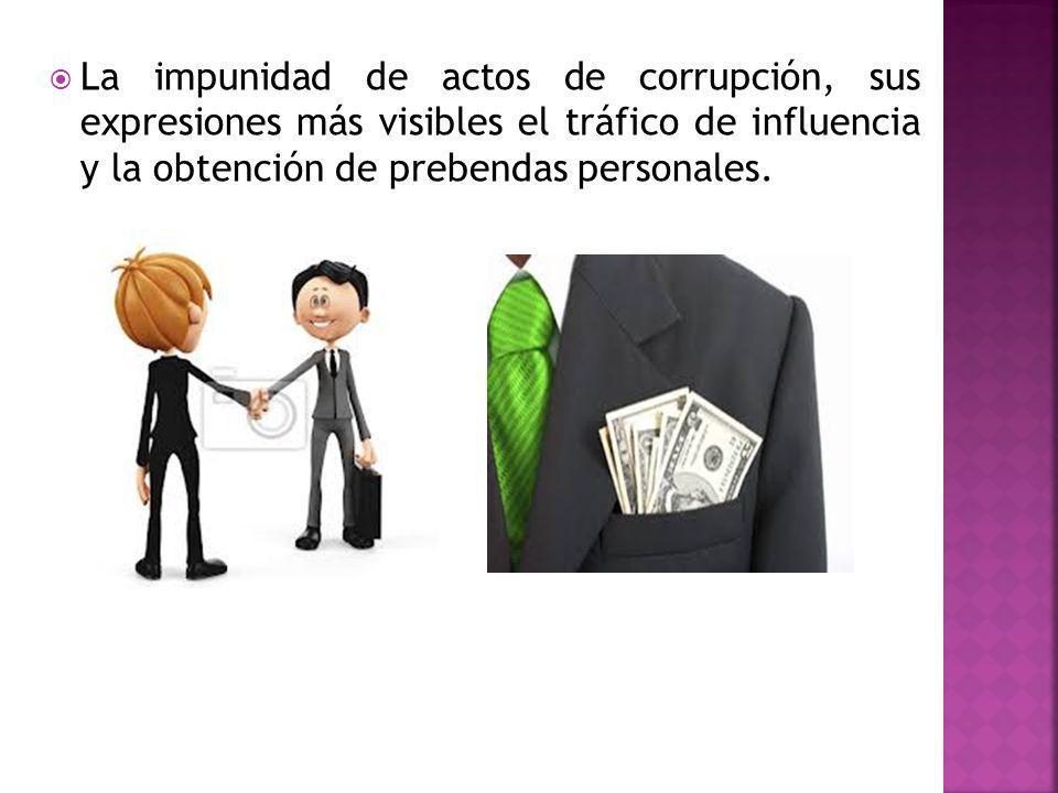 La impunidad de actos de corrupción, sus expresiones más visibles el tráfico de influencia y la obtención de prebendas personales.