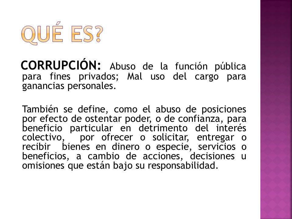 QUÉ ES CORRUPCIÓN: Abuso de la función pública para fines privados; Mal uso del cargo para ganancias personales.