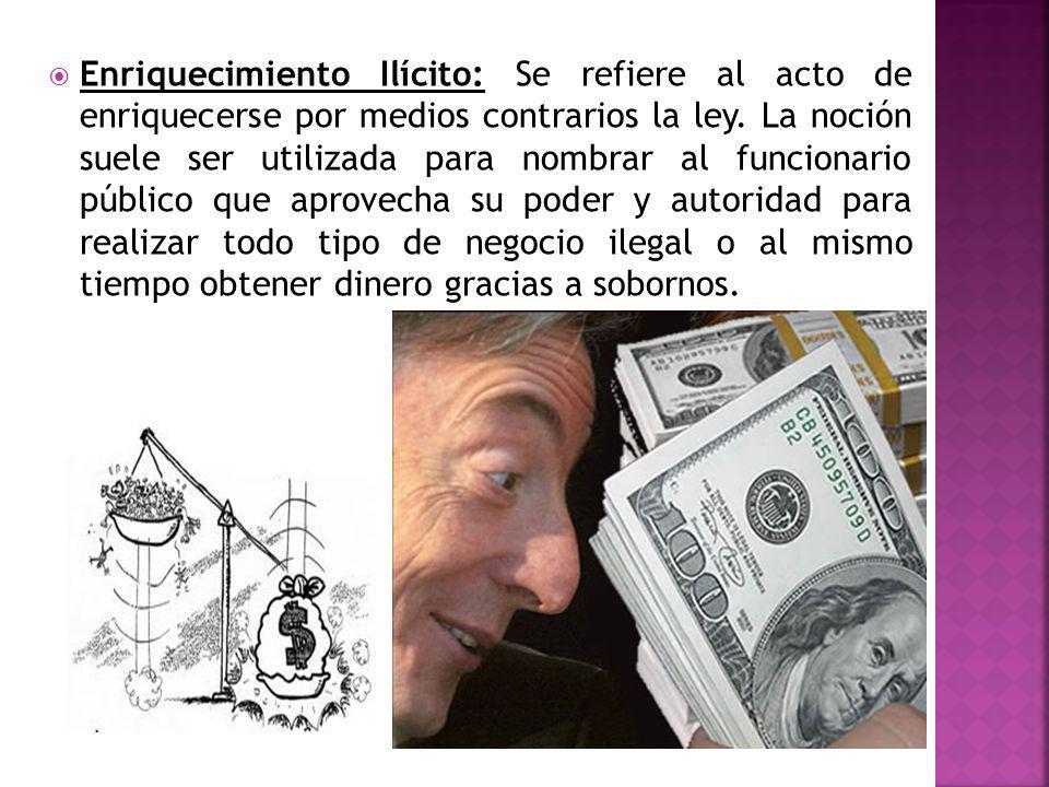 Enriquecimiento Ilícito: Se refiere al acto de enriquecerse por medios contrarios la ley.