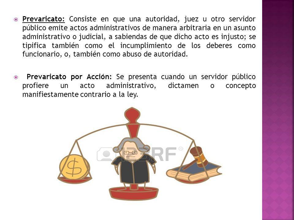 Prevaricato: Consiste en que una autoridad, juez u otro servidor público emite actos administrativos de manera arbitraria en un asunto administrativo o judicial, a sabiendas de que dicho acto es injusto; se tipifica también como el incumplimiento de los deberes como funcionario, o, también como abuso de autoridad.