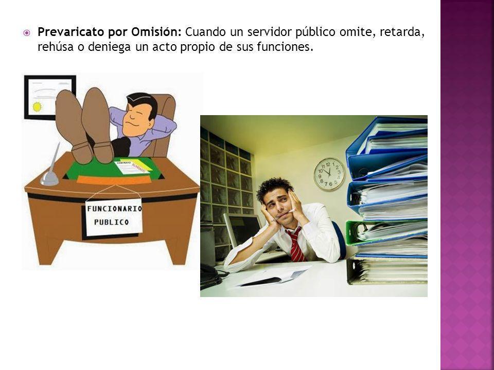Prevaricato por Omisión: Cuando un servidor público omite, retarda, rehúsa o deniega un acto propio de sus funciones.