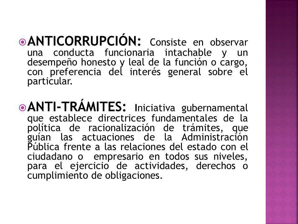ANTICORRUPCIÓN: Consiste en observar una conducta funcionaria intachable y un desempeño honesto y leal de la función o cargo, con preferencia del interés general sobre el particular.