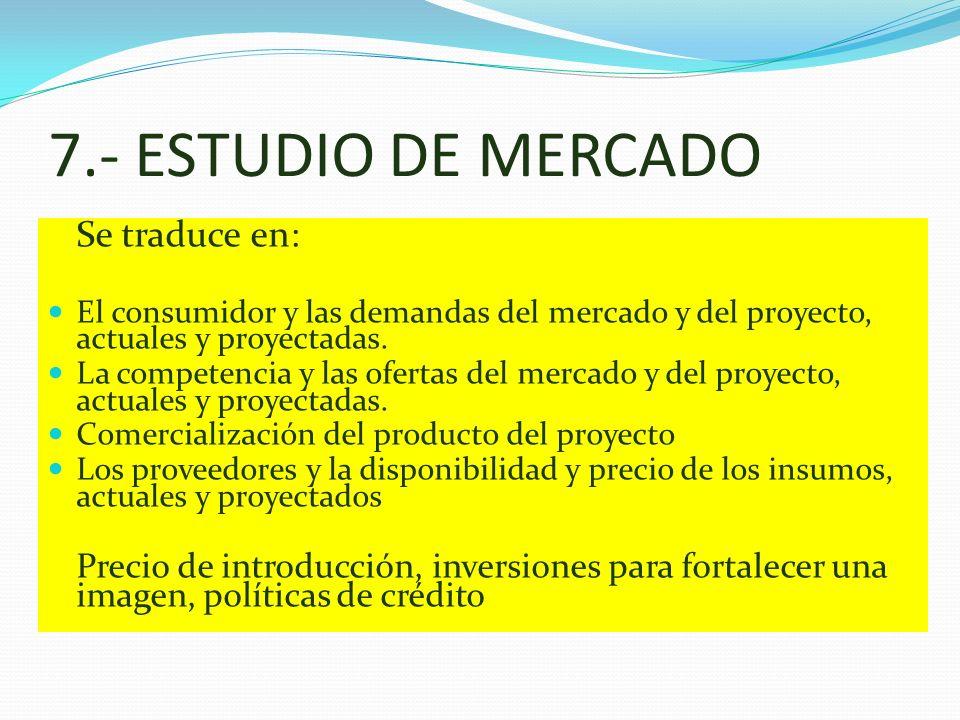 7.- ESTUDIO DE MERCADO Se traduce en: El consumidor y las demandas del mercado y del proyecto, actuales y proyectadas.