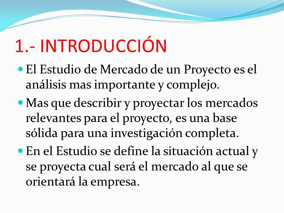1.- INTRODUCCIÓN El Estudio de Mercado de un Proyecto es el análisis mas importante y complejo.