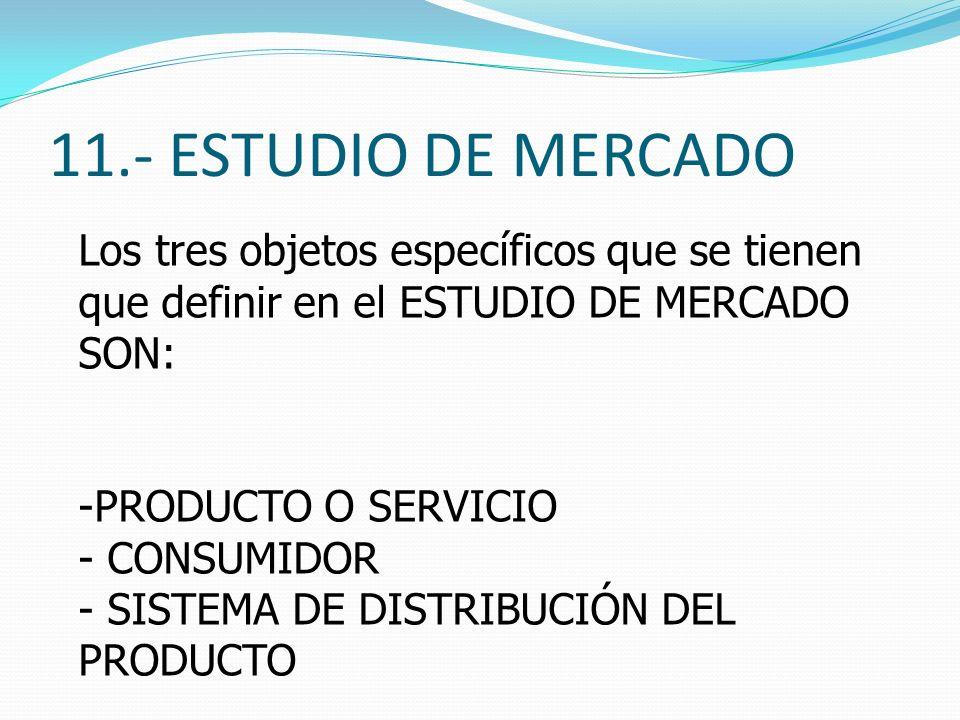 11.- ESTUDIO DE MERCADOLos tres objetos específicos que se tienen que definir en el ESTUDIO DE MERCADO SON: