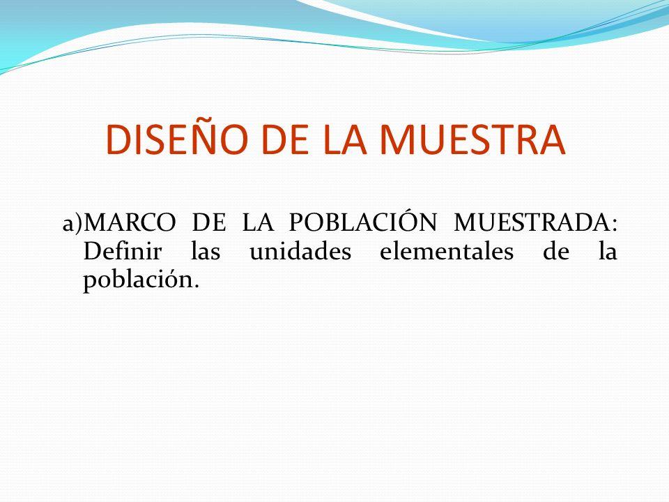 DISEÑO DE LA MUESTRA MARCO DE LA POBLACIÓN MUESTRADA: Definir las unidades elementales de la población.