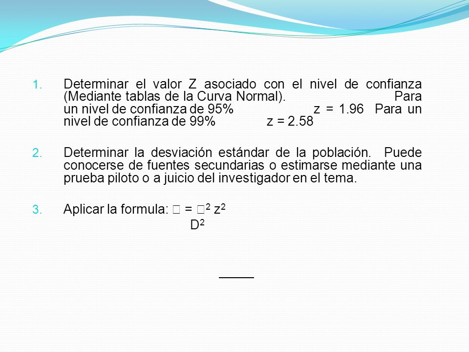 Determinar el valor Z asociado con el nivel de confianza (Mediante tablas de la Curva Normal). Para un nivel de confianza de 95% z = 1.96 Para un nivel de confianza de 99% z = 2.58