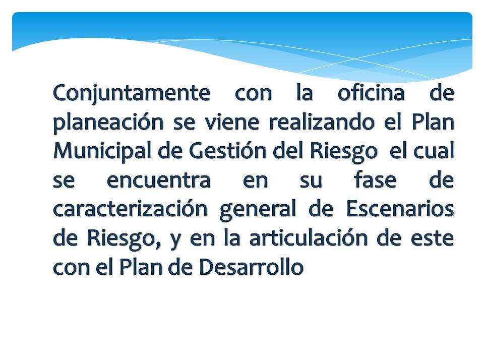 Conjuntamente con la oficina de planeación se viene realizando el Plan Municipal de Gestión del Riesgo el cual se encuentra en su fase de caracterización general de Escenarios de Riesgo, y en la articulación de este con el Plan de Desarrollo