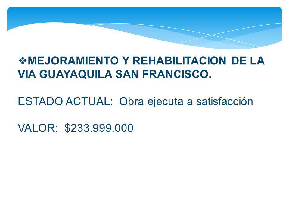 MEJORAMIENTO Y REHABILITACION DE LA VIA GUAYAQUILA SAN FRANCISCO. ESTADO ACTUAL: Obra ejecuta a satisfacción.