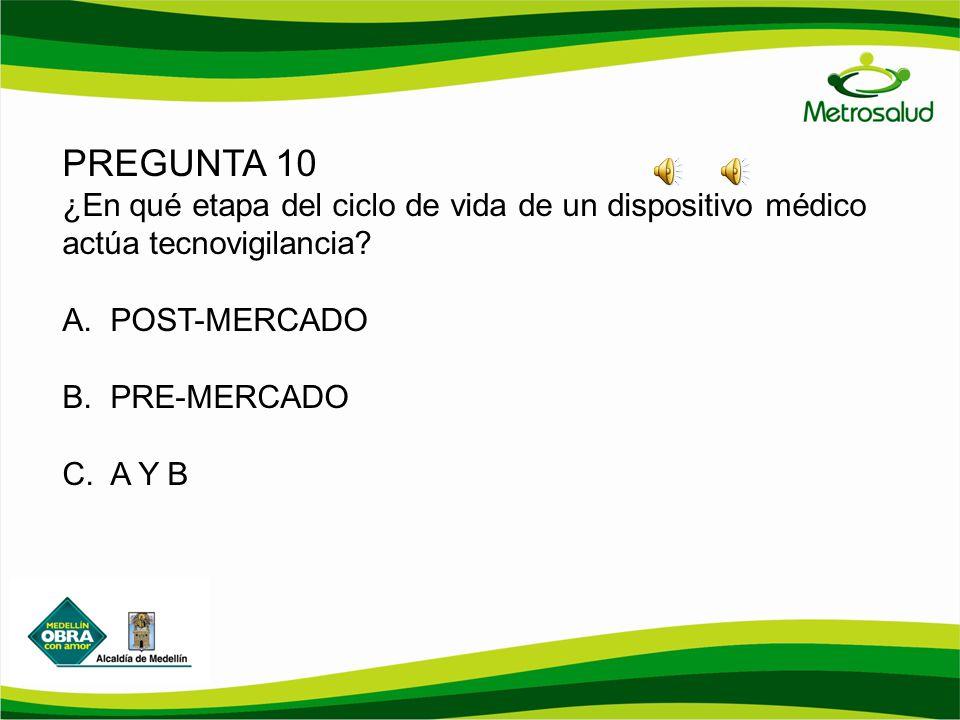 PREGUNTA 10 ¿En qué etapa del ciclo de vida de un dispositivo médico actúa tecnovigilancia POST-MERCADO.