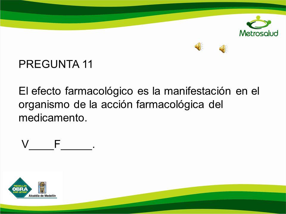 PREGUNTA 11 El efecto farmacológico es la manifestación en el organismo de la acción farmacológica del medicamento.