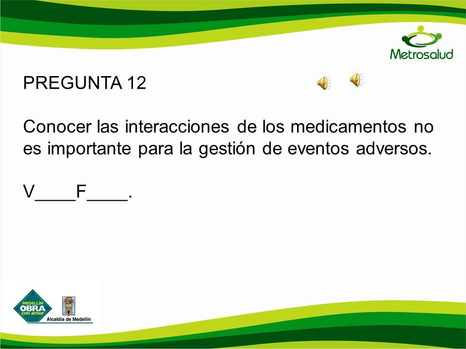 PREGUNTA 12 Conocer las interacciones de los medicamentos no es importante para la gestión de eventos adversos.