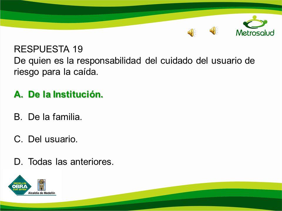 RESPUESTA 19 De quien es la responsabilidad del cuidado del usuario de riesgo para la caída. De la Institución.