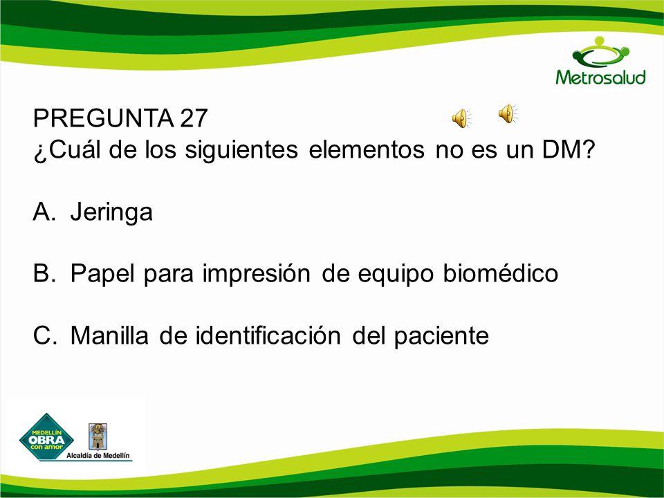 PREGUNTA 27 ¿Cuál de los siguientes elementos no es un DM Jeringa. Papel para impresión de equipo biomédico.