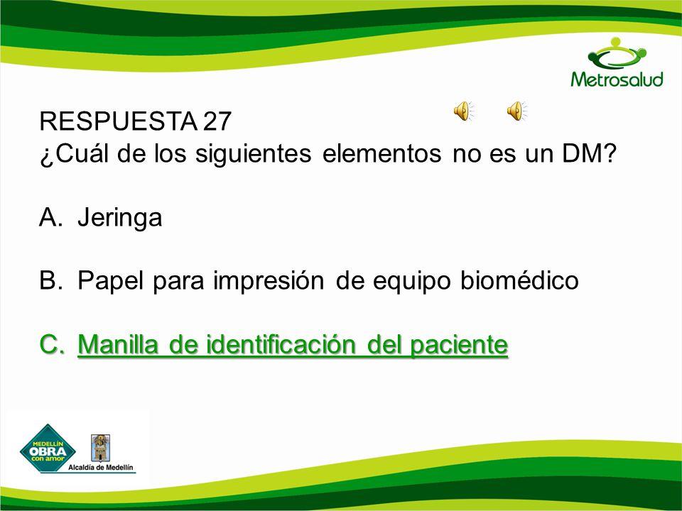 RESPUESTA 27 ¿Cuál de los siguientes elementos no es un DM Jeringa. Papel para impresión de equipo biomédico.