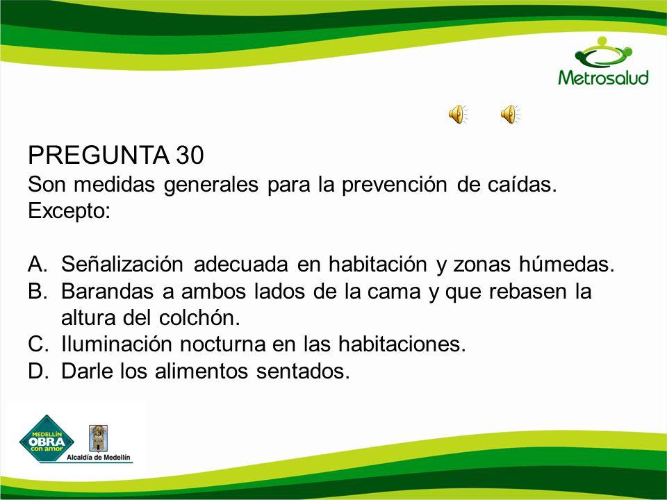 PREGUNTA 30 Son medidas generales para la prevención de caídas. Excepto: Señalización adecuada en habitación y zonas húmedas.